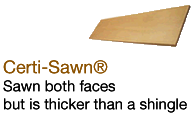 Certi-Sawn®Sawn both faces but is thicker than a shingle